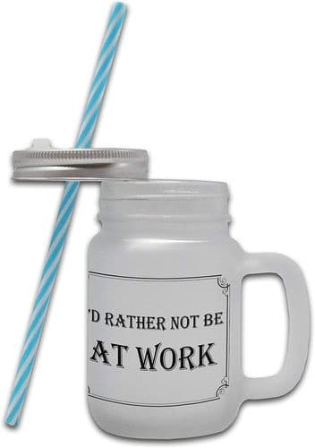 I'd Rather Not Be at Work - Frosted Glass Mason Jar Mug w/Straw